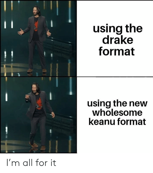 Drake, Dank Memes, and Wholesome: using the  drake  format  using the new  wholesome  keanu format I'm all for it
