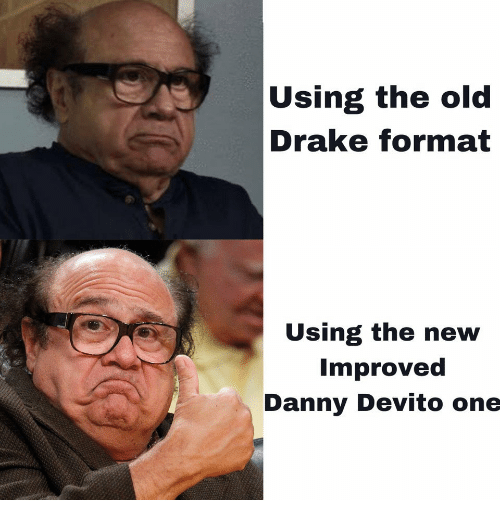 Drake, Old, and Danny Devito: Using the old  Drake format  Using the new  Improved  Danny Devito one