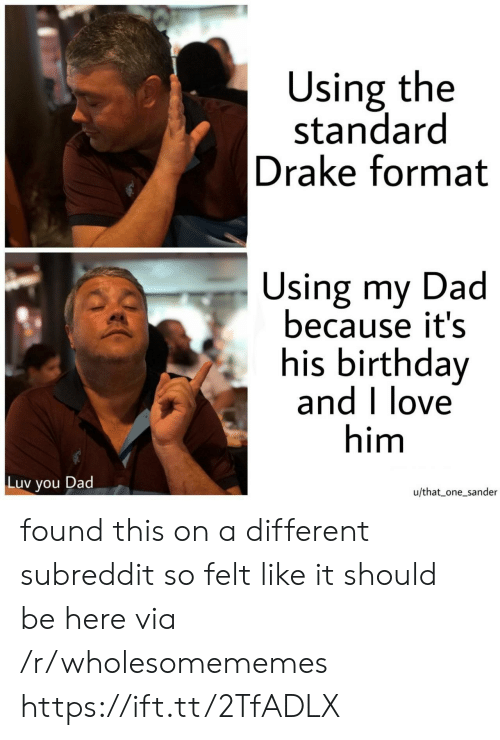 Birthday, Dad, and Drake: Using the  standard  Drake format  Using my Dad  because it's  his birthday  and I love  him  Luv  Dad  you  u/that one_sander found this on a different subreddit so felt like it should be here via /r/wholesomememes https://ift.tt/2TfADLX