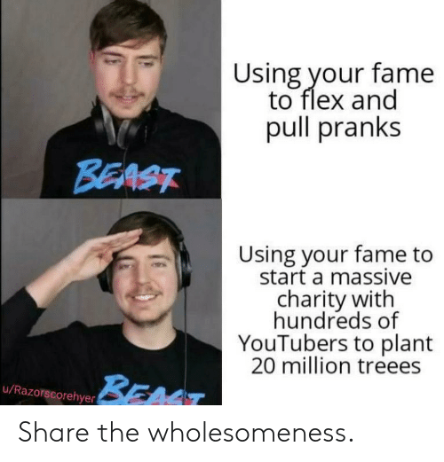 fame: Using your fame  to flex and  pull pranks  BEAST  Using your fame to  start a massive  charity with  hundreds of  YouTubers to plant  20 million treees  BEAT  u/Razorscorehyer Share the wholesomeness.
