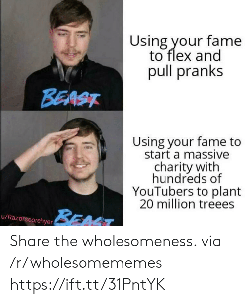 fame: Using your fame  to flex and  pull pranks  BEAST  Using your fame to  start a massive  charity with  hundreds of  YouTubers to plant  20 million treees  BEAT  u/Razorscorehyer Share the wholesomeness. via /r/wholesomememes https://ift.tt/31PntYK