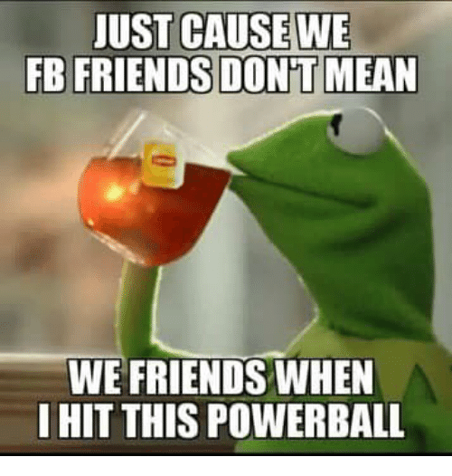 Friends, Memes, and Powerball: UST CAUSE WE  FB FRIENDSDON'T MEAN  WE FRIENDS WHEN  I HIT THIS POWERBALL
