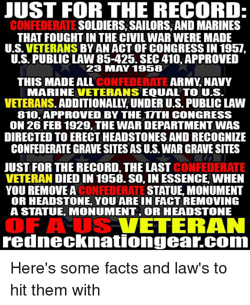 Equalism: UST FOR THE RECORD  CONFEDERATE SOLDIERS, SAILORS, AND MARINES  THAT FOUGHT IN THE CIVIL WAR WERE MADE  U.S. VETERANS BYAN ACT OF CONGRESS IN 1957  U.S. PUBLIC LAW 85-425. SEC 410, APPROVED  23 MAY 1958  THIS MADE ALL CONFE  DERATE ARMY, NAVY  MARINE VETERANS EQUAL TO US  VETERANS. ADDITIONALLY, UNDER U.S. PUBLIC LAW  810, APPROVED BY THE 1TTH CONGRESS  ON 26 FEB 1929, THE WAR DEPARTMENT WAS  DIRECTED TO ERECT HEADSTONES AND RECOGNIZE  CONFEDERATE GRAVE SITES AS U.S. WAR GRAVE SITES  JUST FOR THE RECORD, THE LAST  CONFEDERATE  VETERAN DIED IN 1958. SO, IN ESSENCE, WHEN  YOU REMOVE A CONFEDERATE STATUE, MONUMENT  OR HEADSTONE, YOU ARE IN FACT REMOVING  A STATUE, MONUMENT, OR HEADSTONE  OF AUS VETERAN  rednecknationgear.COom Here's some facts and law's to hit them with