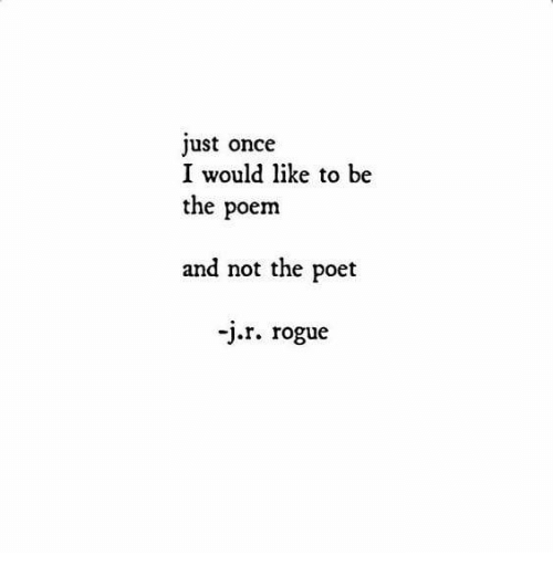 Rogue, Once, and Poem: ust once  I would like to be  the poem  and not the poet  -j.r. rogue