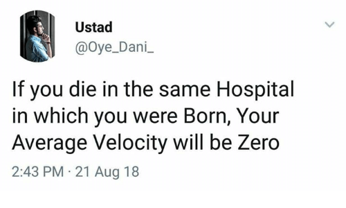 velocity: Ustad  @oye_Dani  If you die in the same Hospital  in which you were Born, Your  Average Velocity will be Zero  2:43 PM 21 Aug 18