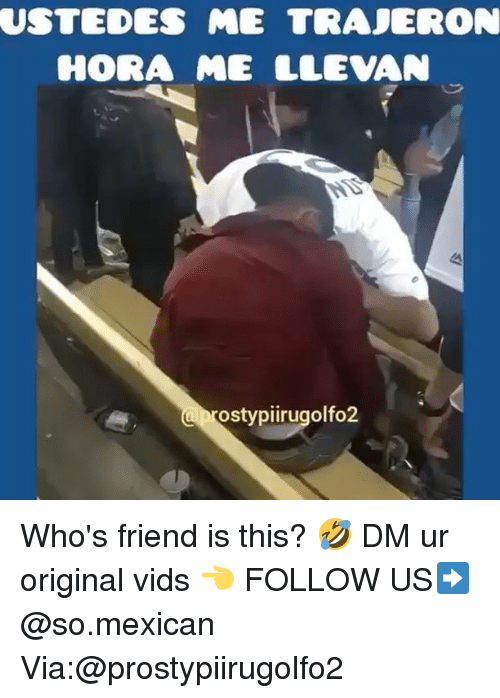 Memes, Mexican, and 🤖: USTEDES  ME TRAJERON  HORA ME LLEVAN  ostypiirugolfo2 Who's friend is this? 🤣 DM ur original vids 👈 FOLLOW US➡️ @so.mexican Via:@prostypiirugolfo2