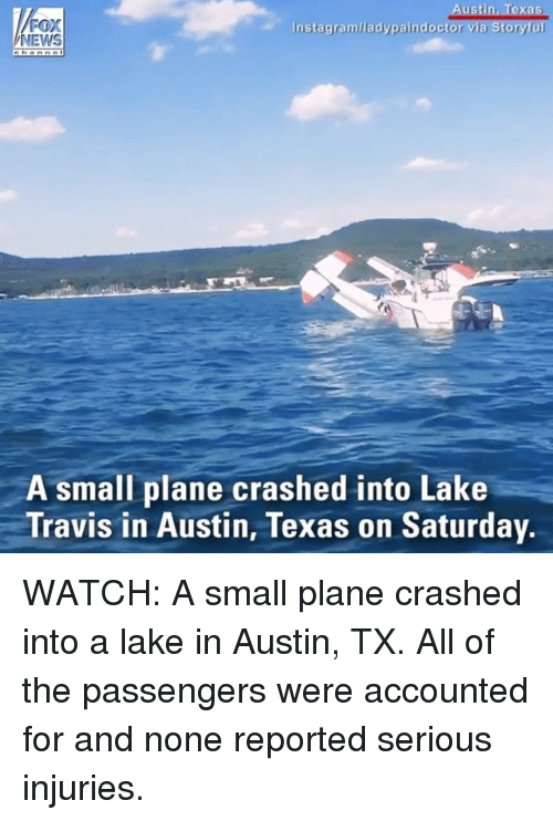 lakings: ustin, Texas  FOX  NEWS  Instagram/ladypaindoctor  A small plane crashed into Lake  Travis in Austin, Texas on Saturday. WATCH: A small plane crashed into a lake in Austin, TX. All of the passengers were accounted for and none reported serious injuries.