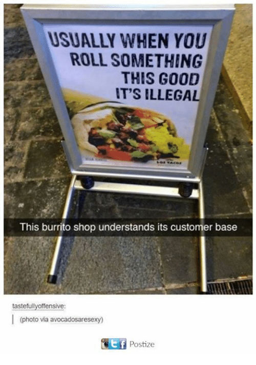 Dank, 🤖, and Photos: USUALLY WHEN YOU  ROLL SOMETHING  THIS G0OD  T'S ILLEGA  This burrito shop understands its customer base  taste  ensive  (photo vía avocadosaresexy)  ⓚli Postize