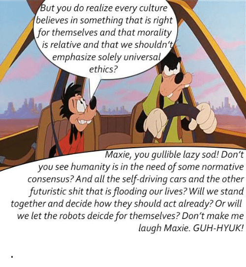 Guh: ut you do realize every culture  believes in something that is right  for themselves and that morality  is relative and that we shouldn't  emphasize solely universal  ethics?  Maxie, you gullible lazy sod! Don't  you see humanity is in the need of some normative  consensus? And all the self-driving cars and the other  futuristic shit that is flooding our lives? Will we stand  together and decide how they should act already? Or will  we let the robots deicde for themselves? Don't make me  laugh Maxie. GUH-HYUK! .