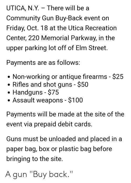 """Community, Friday, and Guns: UTICA, N.Y. There will be a  Community Gun Buy-Back event on  Friday, Oct. 18 at the Utica Recreation  Center, 220 Memorial Parkway, in the  upper parking lot off of Elm Street  Payments are as follows:  Non-working or antique firearms - $25  Rifles and shot guns - $50  Handguns $75  Assault weapons - $100  Payments will be made at the site of the  event via prepaid debit cards.  Guns must be unloaded and placed in  paper bag, box or plastic bag before  bringing to the site. A gun """"Buy back."""""""