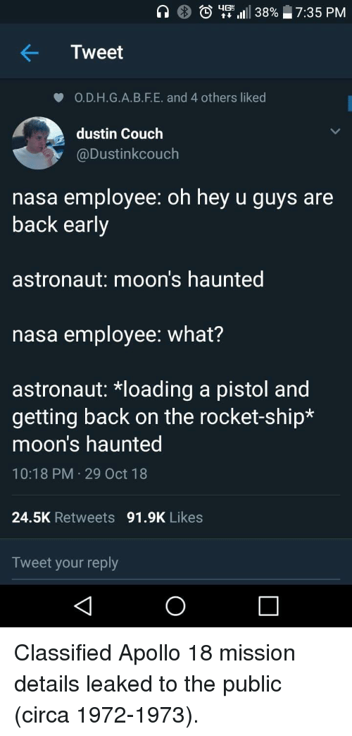 classified: )  utt 1111 38%  7:35 PM  Tweet  O.D.H.G.A.B.F.E. and 4 others liked  dustin Couch  @Dustinkcouch  nasa employee: oh hey u guys are  back early  astronaut: moon's haunted  nasa employee: what?  astronaut: *loading a pistol and  getting back on the rocket-ship*  moon's haunted  10:18 PM 29 Oct 18  24.5K Retweets 91.9K Likes  Tweet your reply Classified Apollo 18 mission details leaked to the public (circa 1972-1973).