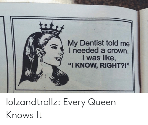 """Tumblr, Queen, and Blog: uty  My Dentist told me  I needed a crown.  I was like,  """"I KNOW, RIGHT?!"""" lolzandtrollz:  Every Queen Knows It"""