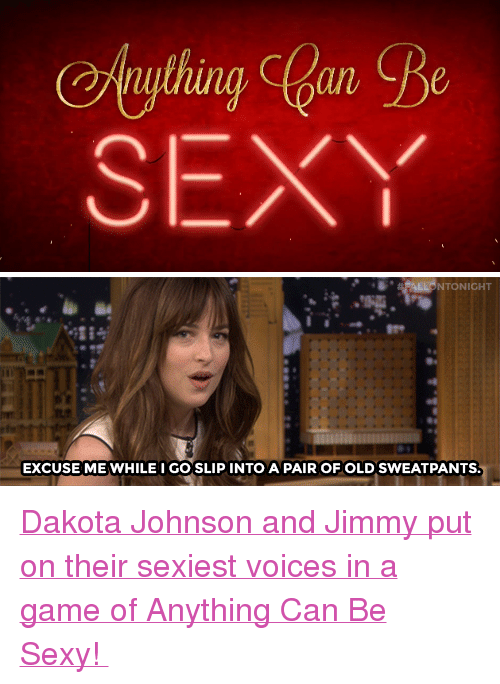 """Sexy, Target, and youtube.com: uul  SEXY   NTONICHT  iTI  EXCUSE ME WHILE I GO SLIPINTO A PAIR OF OLD SWEATPANTS <p><a href=""""https://www.youtube.com/watch?v=gwHDSDIpMVs"""" target=""""_blank"""">Dakota Johnson and Jimmy put on their sexiest voices in a game of Anything Can Be Sexy!</a></p>"""