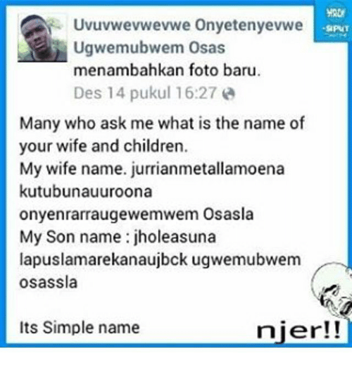 Memes, 🤖, and Nier: Uvuvwevwevwe Onyetenyevwe  Ugwemubwem osas  menambahkan foto baru.  Des 14 pukul 16:27 a  Many who ask me what is the name of  your wife and children.  My wife name. jurrianmetallamoena  kutubunauuroona  onyenrarraugewemwem Osasla  My Son name jholeasuna  lapuslamarekanaujbck ugwemubwem  osassla  Its Simple name  nier!!