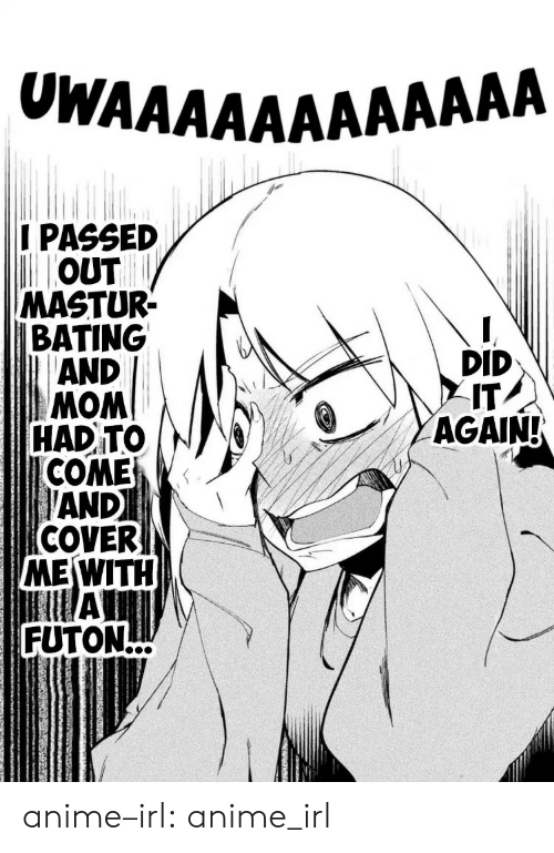 Cover: UWAAAAΑAAAAAAA  I PASSED  OUT  MASTUR  BATING  AND  DID  IT  AGAIN!  WOW  COME  AND  COVER  MEWITH  All  FUTON  HAD TO anime–irl:  anime_irl