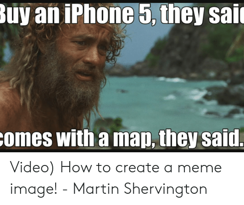 Iphone, Martin, and Meme: uy an iPhone 5, they sai  omes with a map, they said. Video) How to create a meme image! - Martin Shervington