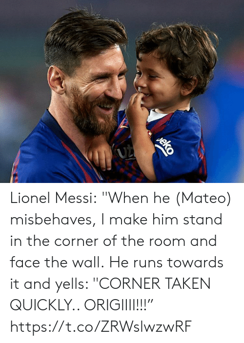 "Soccer, Taken, and Lionel Messi: (UZ  eko Lionel Messi:  ""When he (Mateo) misbehaves, I make him stand in the corner of the room and face the wall.  He runs towards it and yells: ""CORNER TAKEN QUICKLY.. ORIGIIII!!!"" https://t.co/ZRWslwzwRF"