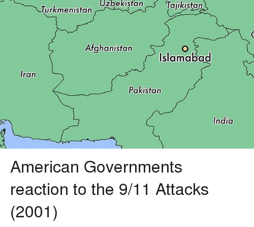 9/11, Afghanistan, and American: UzbekistanTajikistan  Turkmenistan  Afghanistan  Islamabad  Iran  Pakistan  India American Governments reaction to the 9/11 Attacks (2001)