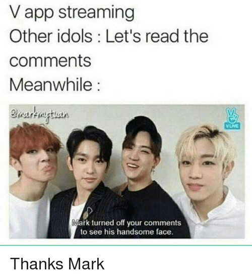 Read The Comments: V app streaming  Other idols: Let's read the  comments  Meanwhile:  VUME  Mark turned off your comments  to see his handsome face. Thanks Mark