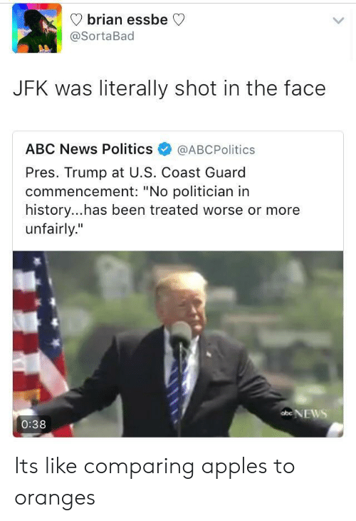 "Abc, News, and Politics: V brian essbe C  @SortaBad  JFK was literally shot in the face  ABC News Politics@ABCPolitics  Pres. Trump at U.S. Coast Guard  commencement: ""No politician in  history...has been treated worse or more  unfairly.""  ENEWS  0:38 Its like comparing apples to oranges"