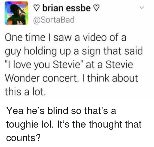 """Stevie Wonder: V brian essbe V  @SortaBad  One time I saw a video ofa  guy holding up a sign that said  """"I love you Stevie"""" at a Stevie  Wonder concert. I think about  this a lot Yea he's blind so that's a toughie lol. It's the thought that counts?"""