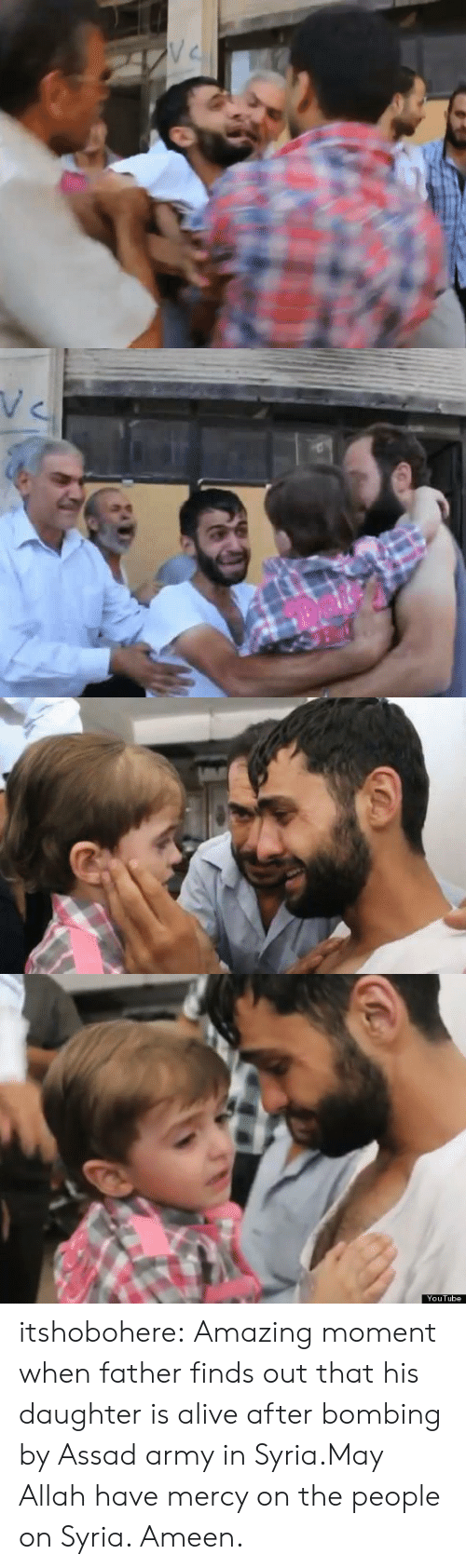 bombing: V C   YouTube itshobohere:  Amazing moment when father finds out that his daughter is alive after bombing by Assad army in Syria.May Allah have mercy on the people on Syria. Ameen.