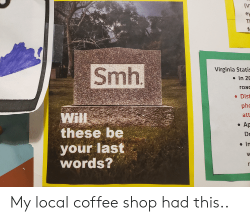 Smh, Coffee, and Virginia: (V  ey  TI  f  Smh.  Virginia Statis  In 20  roa  Dis  t  phc  Will  these be  your last  words?  att  Ap  Dr  In My local coffee shop had this..