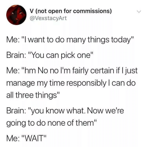 """Brain, Time, and Today: V (not open for commissions)  @VexstacyArt  MMe. """"Iwant to do many things today  Brain: """"You can pick one""""  Me: """"hm No no I'm fairly certain if I just  manage my time responsibly l can do  all three things""""  Brain: """"you know what. Now we're  going to do none of them  Me: """"WAIT"""""""