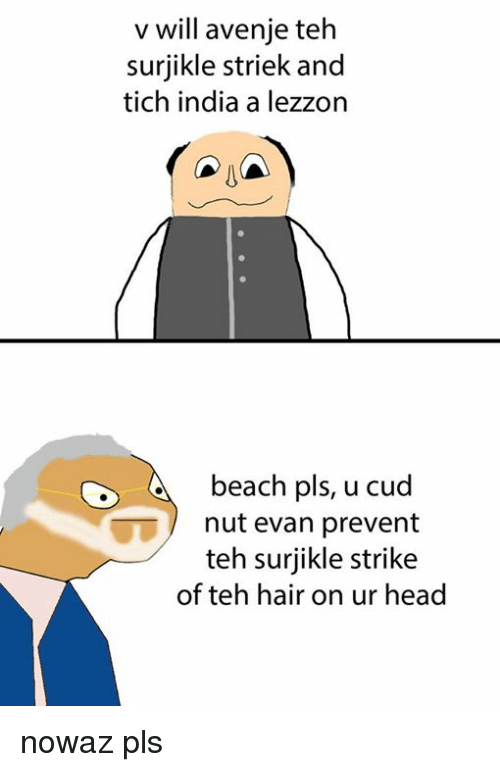 Head, Memes, and Beach: v will avenje teh  surjikle striek and  tich india a lezzon  A  beach pls, u cud  nut evan prevent  teh surjikle strike  of teh hair on ur head nowaz pls