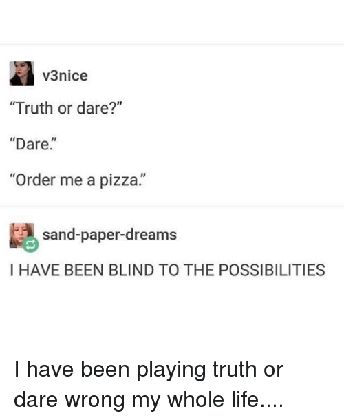 "Life, Memes, and Pizza: v3nice  ""Truth or dare?""  ""Dare.  ""Order me a pizza.""  sand-paper-dreams  I HAVE BEEN BLIND TO THE POSSIBILITIES I have been playing truth or dare wrong my whole life...."