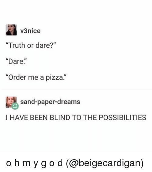 """Memes, Pizza, and Truth or Dare: v3nice  """"Truth or dare?""""  """"Dare.""""  Order me a pizza.  sand-paper-dreams  I HAVE BEEN BLIND TO THE POSSIBILITIES o h m y g o d (@beigecardigan)"""