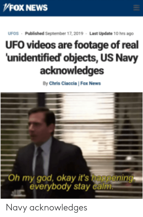 God, News, and Oh My God: V4OX NEWS  Published September 17, 2019  Last Update 10 hrs ago  UFOS  UFO videos are footage of real  'unidentified' objects, US Navy  acknowledges  By Chris Claccia Fox News  Oh my god, okay it's happening  everybody stay calm Navy acknowledges