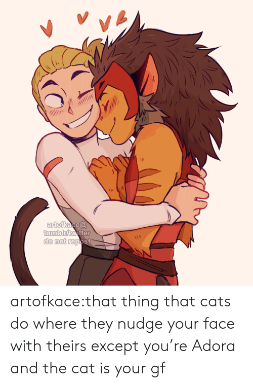 Cats, Tumblr, and Twitter: VA  artofkace@  tumblr/twitter  do not repost artofkace:that thing that cats do where they nudge your face with theirs except you're Adora and the cat is your gf