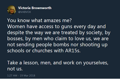 Guns, Love, and Memes: @VABVOX  You know what amazes me?  Women have access to guns every day and  despite the way we are treated by society, by  bosses, by men who claim to love us, we are  not sending people bombs nor shooting up  schools or churches with AR15s.  Take a lesson, men, and work on yourselves,  not us.  1:27 AM -19 Mar 2018