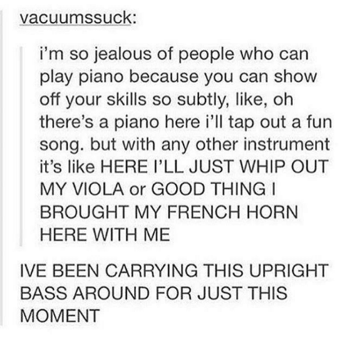 Jealous, Memes, and Whip: vacuum ssuck:  i'm so jealous of people who can  play piano because you can show  off your skills so subtly, like, oh  there's a piano here i'll tap out a fun  song. but with any other instrument  it's like HERE I'LL JUST WHIP OUT  MY VIOLA or GOOD THING I  BROUGHT MY FRENCH HORN  HERE WITH ME  IVE BEEN CARRYING THIS UPRIGHT  BASS AROUND FOR JUST THIS  MOMENT