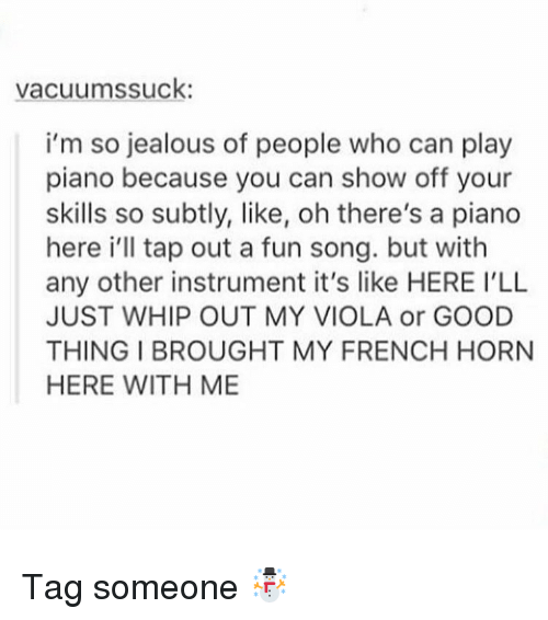Jealous, Memes, and Whip: vacuums suck  i'm so jealous of people who can play  piano because you can show off your  skills so subtly, like, oh there's a piano  here i'll tap out a fun song. but with  any other instrument it's like HERE ILL  JUST WHIP OUT MY VIOLA or GOOD  THING BROUGHT MY FRENCH HORN  HERE WITH ME Tag someone ☃
