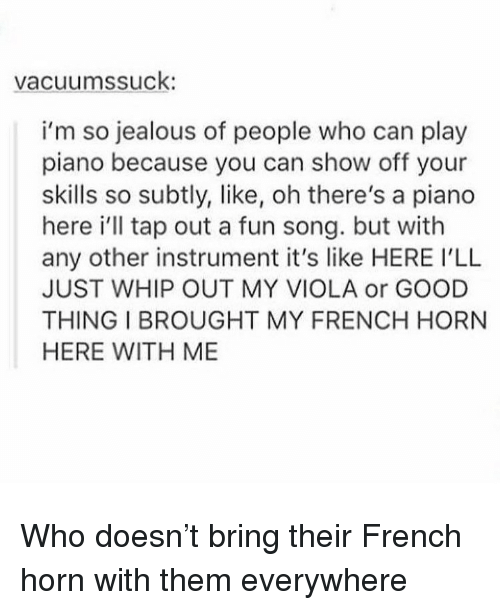 Jealous, Memes, and Whip: vacuumssuck  i'm so jealous of people who can play  piano because you can show off your  skills so subtly, like, oh there's a piano  here i'll tap out a fun song. but with  any other instrument it's like HERE I'LL  JUST WHIP OUT MY VIOLA or GOOD  THING I BROUGHT MY FRENCH HORN  HERE WITH ME Who doesn't bring their French horn with them everywhere