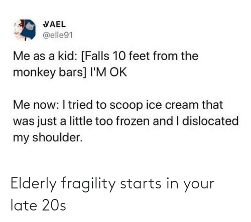 ice: VAEL  @elle91  Me as a kid: [Falls 10 feet from the  monkey bars] I'M OK  Me now: I tried to scoop ice cream that  was just a little too frozen and I dislocated  my shoulder. Elderly fragility starts in your late 20s