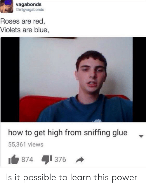 Reddit, Blue, and How To: vagabonds  @migvagabonds  Roses are red,  Violets are blue,  how to get high from sniffing glue  55,361 views  874  376 Is it possible to learn this power