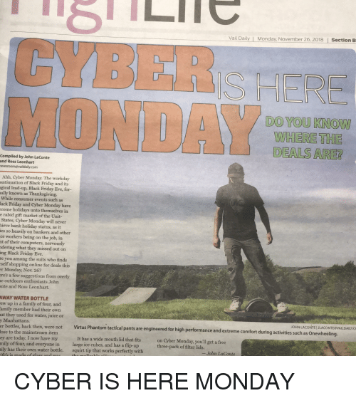 Black Friday, Computers, and Family: Vail Daily | Monday, November 26, 2018  Section B  CYBER  MONDA  DO YOU KNOW  WHERE THE  DEALS ARE?  Compiled by John LaConte  and Ross Leonhart  ewsroom@vaildaily.com  Ahh, Cyber Monday. The workday  ontinuation of Black Friday and its  ogical lead-up, Black Friday Eve, for-  ally known as Thanksgiving.  While consumer events such as  lack Friday and Cyber Monday have  come holidays unto themselves in  e rabid gift market of the Unit-  States, Cyber Monday will never  hieve bank holiday status, as it  ies so heavily on bankers and other  ce workers being on the job, in  nt of their computers, nervously  dering what they missed out on  ing Black Friday Eve.  re you among the suits who finds  self shopping online for deals this  r Monday, Nov. 26?  re's a few suggestions from overly  e outdoors enthusiasts John  nte and Ross Leonhart.  AWAY WATER BOTTLE  ew up in a family of four, and  amily member had their own  at they used for water, juice or  y Manhattans.  er bottles, back then,  lose to the mainstream item  JOHN LACONTE IJLACONTE@VAILDAILY.C  were not  Virt  us Phantom tactical pants are engineered for high performance and extreme comfort during activities such as Onewheeling  on Cyber Monday, you'll get a free  three-pack of filter lids.  It has a wide mouth lid that fits  ey are today. I now have my  mily of  ily has their own water bottle.  four, and everyone in  large ice cubes, and has a flip-up  squirt tip that works perfectly with  -John LaCorte