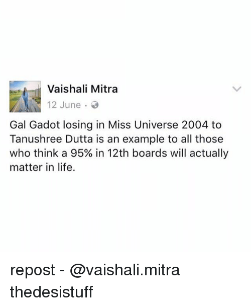 Miss Universe: Vaishali Mitra  12 June  Gal Gadot losing in Miss Universe 2004 to  Tanushree Dutta is an example to all those  who think a 95% in 12th boards will actually  matter in life. repost - @vaishali.mitra thedesistuff
