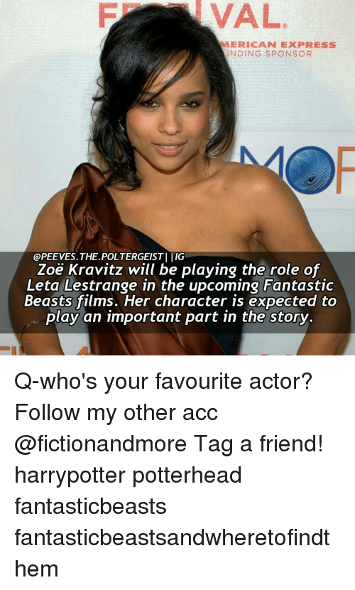 Memes, Express, and 🤖: VAL  MERE CAN EXPRESS  NDING SPONSOR  @PEE VES. THE.POLTERGEIST l l'IG  Zoe Kravitz will be playing the role of  Leta Lestrange in the upcoming Fantastic  Beasts films. Her character is expected to  play an important part in the story. Q-who's your favourite actor? Follow my other acc @fictionandmore Tag a friend! harrypotter potterhead fantasticbeasts fantasticbeastsandwheretofindthem