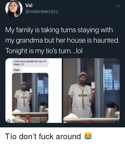 Family, Grandma, and Fuck: Val  @valerieeruizz  My family is taking turns staying with  my grandma but her house is haunted  Tonight is my tio's turn...ol  Listo para quedarme con mi  Mami..!!!  Fwd: Tío don't fuck around 😂
