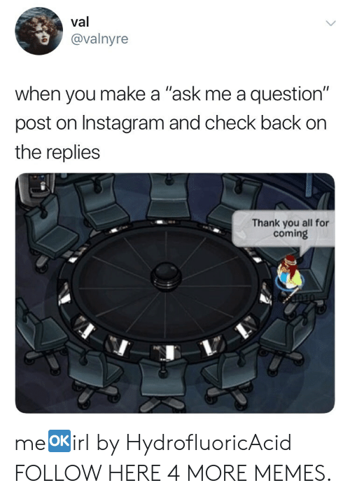 "Questioningly: val  @valnyre  when you make a ""ask me a question""  post on Instagram and check back on  the replies  Thank you all for  coming me🆗irl by HydrofluoricAcid FOLLOW HERE 4 MORE MEMES."
