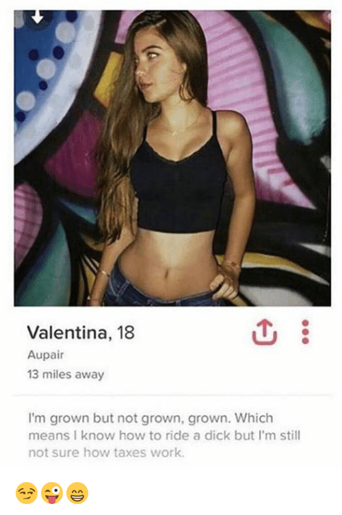 Taxes, Work, and Dick: Valentina, 18  Aupair  13 miles away  I'm grown but not grown, grown. Which  means I know how to ride a dick but I'm still  not sure how taxes work. 😏😜😁