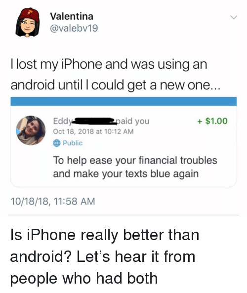 Android, Funny, and Iphone: Valentina  @valebv19  l lost my iPhone and was using an  android until l could get a new one..  Eddypaid you  Oct 18, 2018 at 10:12 AM  +$1.00  Public  To help ease your financial troubles  and make your texts blue again  10/18/18, 11:58 AM Is iPhone really better than android? Let's hear it from people who had both