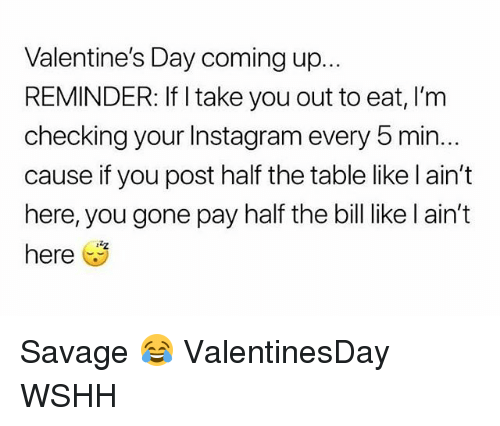 Instagram, Memes, and Savage: Valentine's Day coming up.  REMINDER: If I take you out to eat, I'm  checking your Instagram every 5 min...  cause if you post half the table like l ain't  here, you gone pay half the bill like l ain't  here Savage 😂 ValentinesDay WSHH
