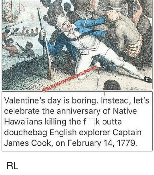 Memes, Hawaiian, and 🤖: Valentine's day is boring. Instead, let's  celebrate the anniversary of Native  Hawaiians killing the f :k outta  douchebag English explorer Captain  James Cook, on February 14, 1779 RL