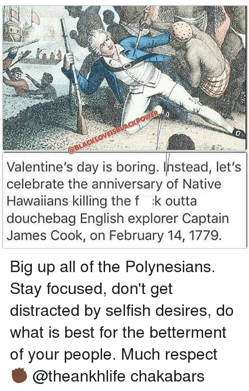 Memes, Hawaiian, and Polynesian: Valentine's day is boring. Instead, let's  celebrate the anniversary of Native  Hawaiians killing the f :k outta  douchebag English explorer Captain  James Cook, on February 14, 1779 Big up all of the Polynesians. Stay focused, don't get distracted by selfish desires, do what is best for the betterment of your people. Much respect ✊🏿 @theankhlife chakabars