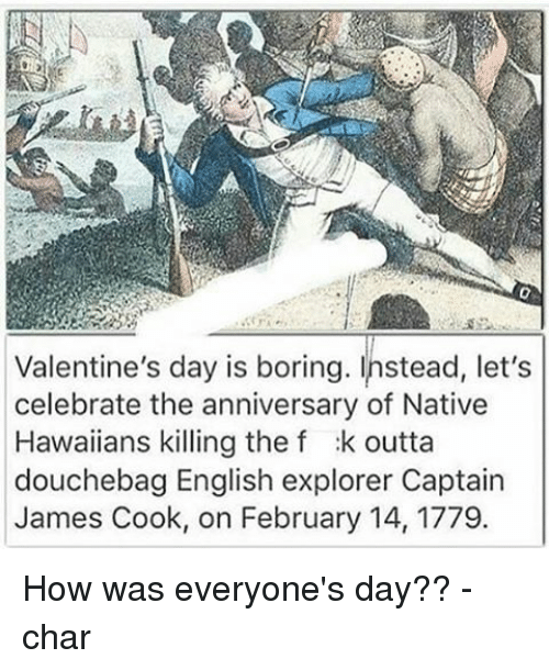 Memes, Hawaiian, and 🤖: Valentine's day is boring. Instead, let's  celebrate the anniversary of Native  Hawaiians killing the f :k outta  douchebag English explorer Captain  James Cook, on February 14, 1779. How was everyone's day?? -char